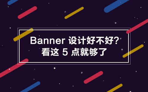 Banner设计好不好?看这5点就够了